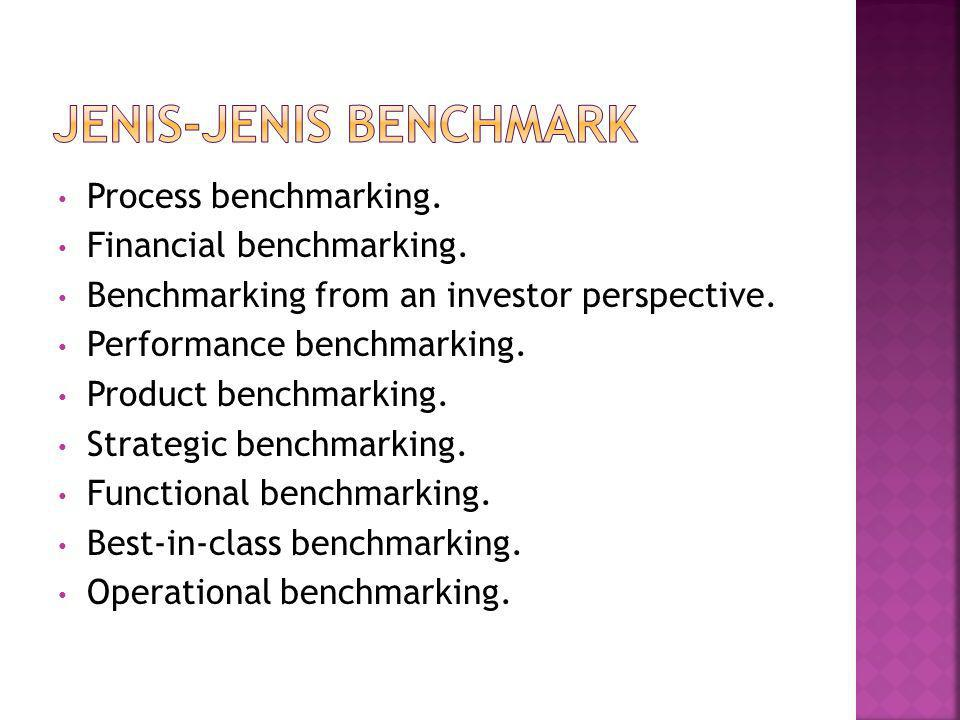 • Process benchmarking. • Financial benchmarking. • Benchmarking from an investor perspective. • Performance benchmarking. • Product benchmarking. • S