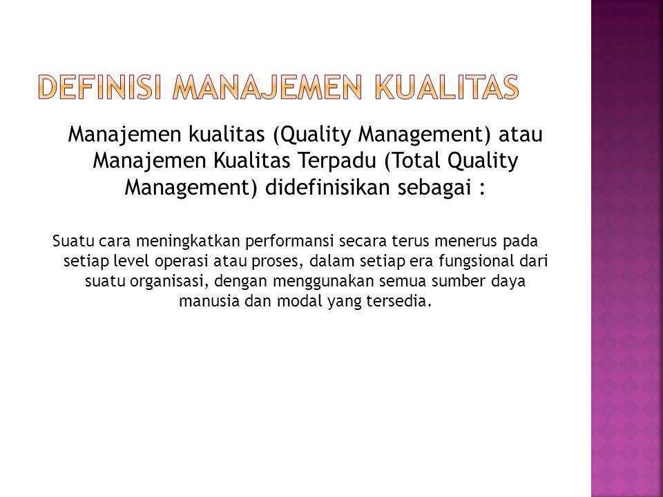 Manajemen kualitas (Quality Management) atau Manajemen Kualitas Terpadu (Total Quality Management) didefinisikan sebagai : Suatu cara meningkatkan performansi secara terus menerus pada setiap level operasi atau proses, dalam setiap era fungsional dari suatu organisasi, dengan menggunakan semua sumber daya manusia dan modal yang tersedia.