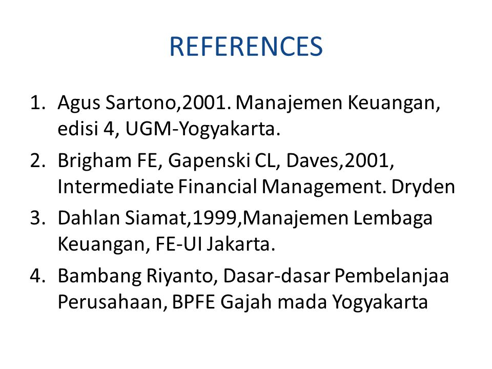 REFERENCES 1.Agus Sartono,2001. Manajemen Keuangan, edisi 4, UGM-Yogyakarta. 2.Brigham FE, Gapenski CL, Daves,2001, Intermediate Financial Management.