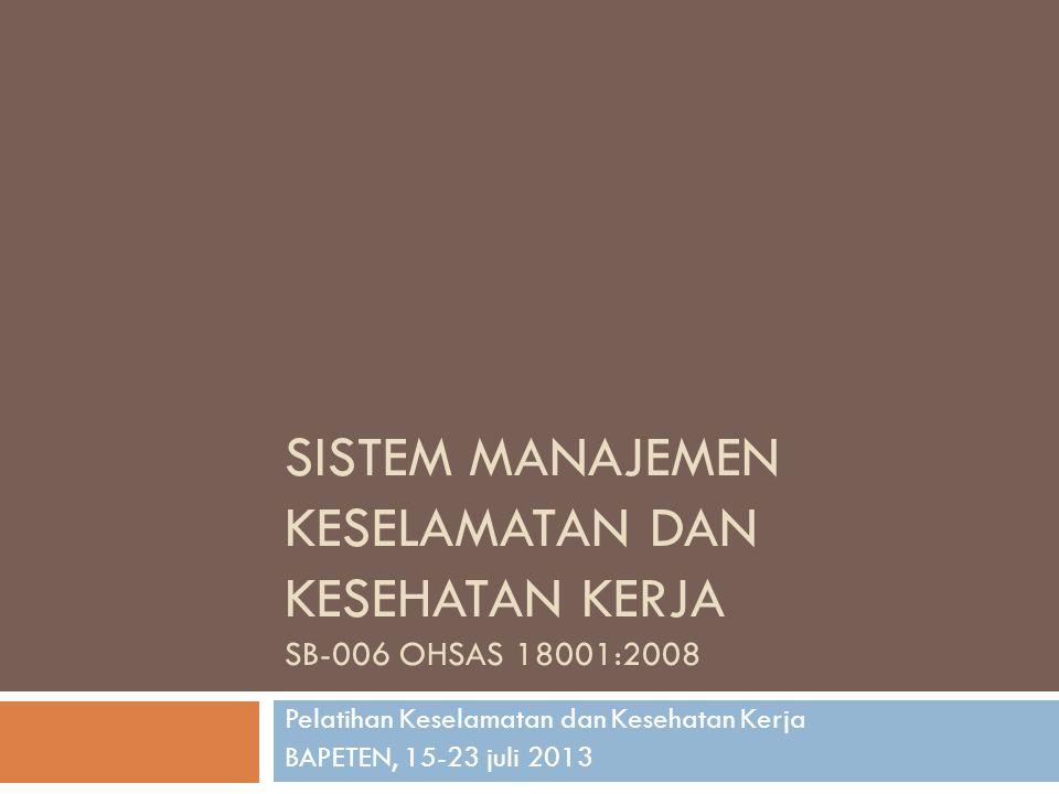 SISTEM MANAJEMEN KESELAMATAN DAN KESEHATAN KERJA SB-006 OHSAS 18001:2008 Pelatihan Keselamatan dan Kesehatan Kerja BAPETEN, 15-23 juli 2013