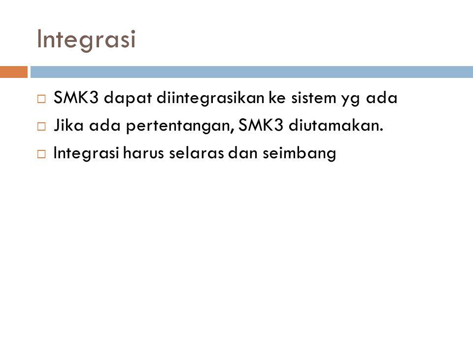 Integrasi  SMK3 dapat diintegrasikan ke sistem yg ada  Jika ada pertentangan, SMK3 diutamakan.  Integrasi harus selaras dan seimbang