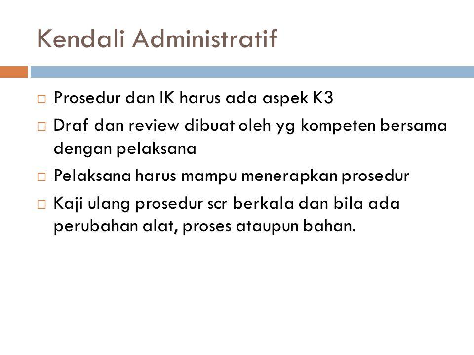 Kendali Administratif  Prosedur dan IK harus ada aspek K3  Draf dan review dibuat oleh yg kompeten bersama dengan pelaksana  Pelaksana harus mampu
