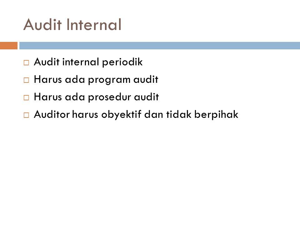 Audit Internal  Audit internal periodik  Harus ada program audit  Harus ada prosedur audit  Auditor harus obyektif dan tidak berpihak