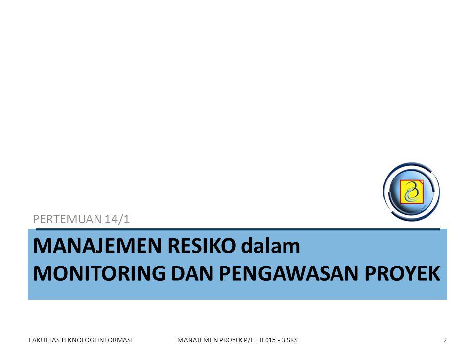 Proses-proses dalam Manajemen Resiko Proyek P E R E N C A N A A N FAKULTAS TEKNOLOGI INFORMASIMANAJEMEN PROYEK P/L – IF015 - 3 SKS 1 Perencanaan manajemen resiko 5 Perencanaan tanggapan thd resiko 4 Analisis Kuantitatif resiko 3 Analisis kualitatif resiko 2Pengiden- tifikasian resiko 6Pemantauan & pengendalian resiko 3