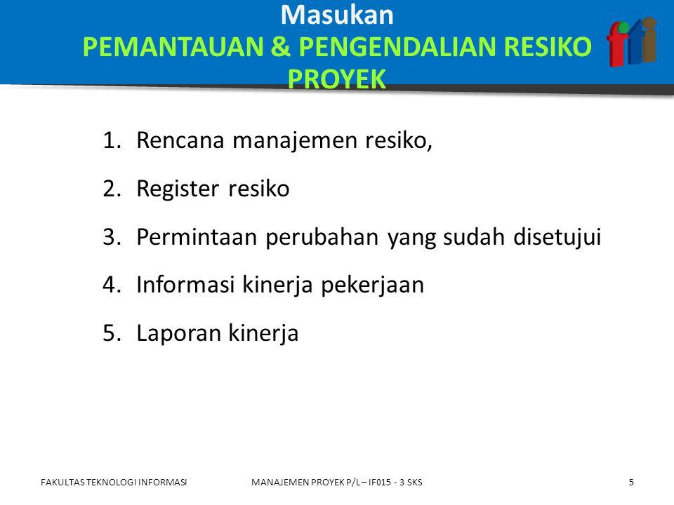 1.Asesmen ulang 2.Audit resiko 3.Analisis tren dan varian 4.Pengukuran kinerja teknis 5.Analisis cadangan 6.Pertemuan reguler untuk memonior status FAKULTAS TEKNOLOGI INFORMASIMANAJEMEN PROYEK P/L – IF015 - 3 SKS6 Piranti & Teknik PEMANTAUAN & PENGENDALIAN RESIKO PROYEK