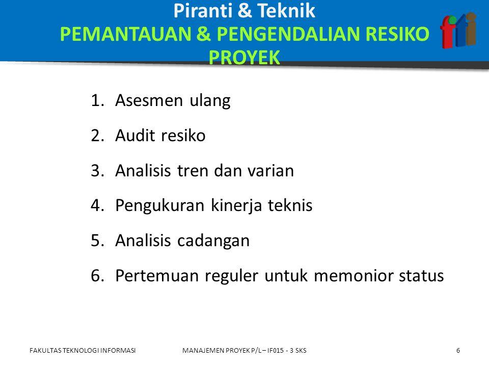 1.Register resiko 2.Permintaan perubahan 3.Tindakan korektif yang direkomendasikan 4.Tindakan preventif yang direkomendasikan 5.Aset proses organisasional (mutakhir) 6.Rencana manajemen proyek FAKULTAS TEKNOLOGI INFORMASIMANAJEMEN PROYEK P/L – IF015 - 3 SKS7 Keluaran PEMANTAUAN & PENGENDALIAN RESIKO PROYEK