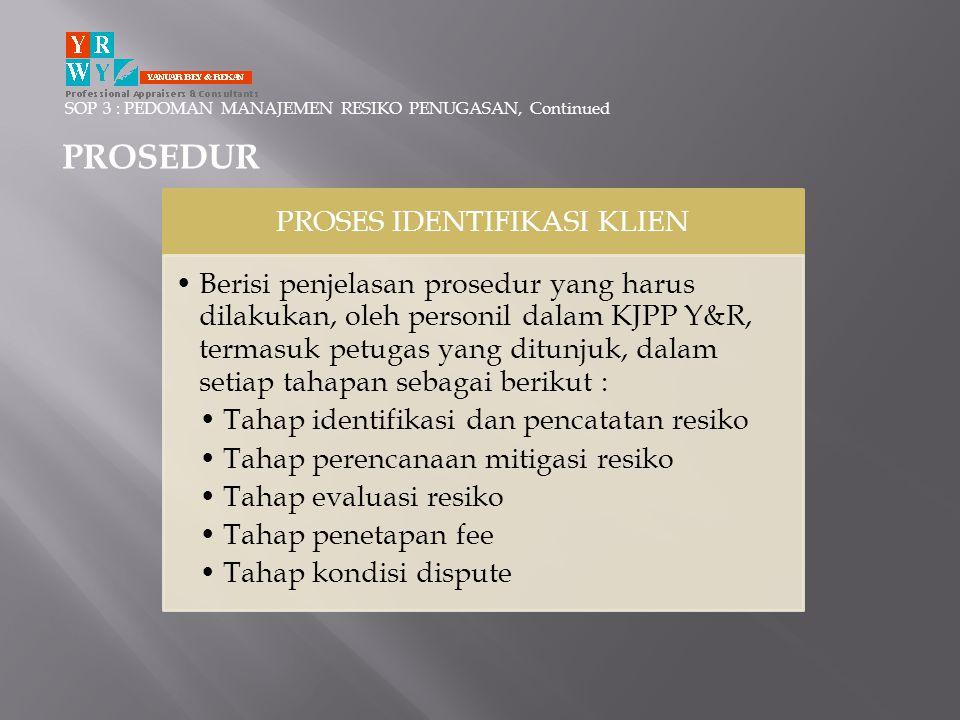 SOP 3 : PEDOMAN MANAJEMEN RESIKO PENUGASAN, Continued PROSEDUR PROSES IDENTIFIKASI KLIEN •Berisi penjelasan prosedur yang harus dilakukan, oleh person