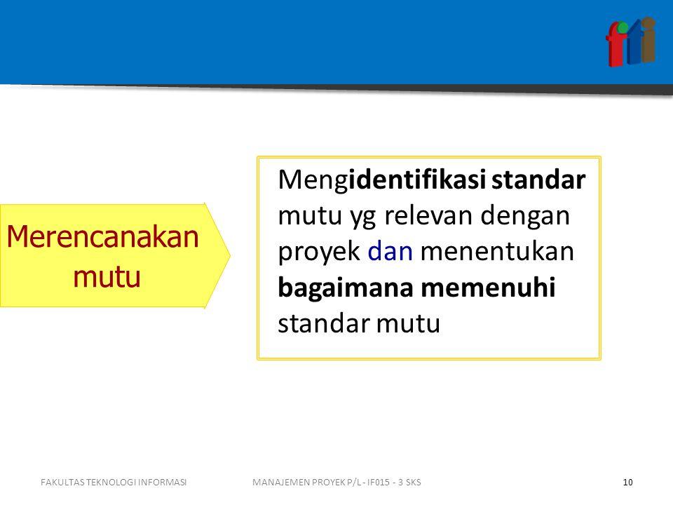 FAKULTAS TEKNOLOGI INFORMASI10MANAJEMEN PROYEK P/L - IF015 - 3 SKS Mengidentifikasi standar mutu yg relevan dengan proyek dan menentukan bagaimana mem