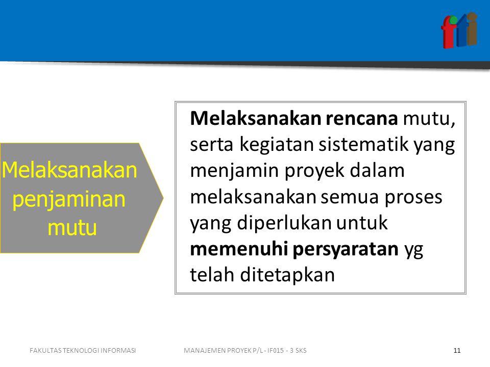 FAKULTAS TEKNOLOGI INFORMASI11MANAJEMEN PROYEK P/L - IF015 - 3 SKS Melaksanakan penjaminan mutu Melaksanakan rencana mutu, serta kegiatan sistematik y