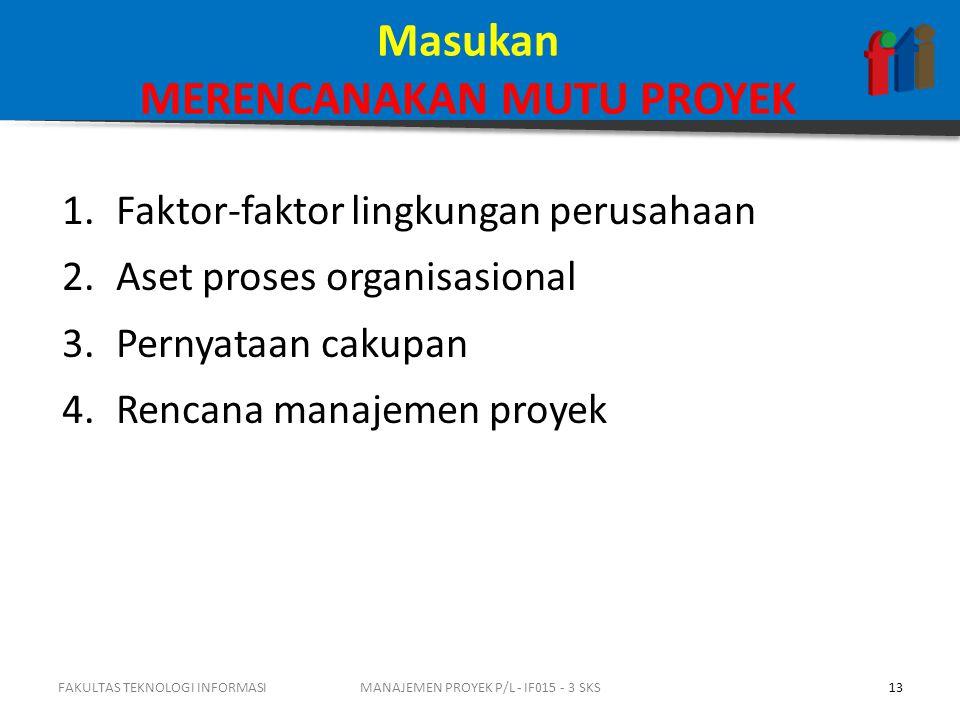 Masukan MERENCANAKAN MUTU PROYEK 1.Faktor-faktor lingkungan perusahaan 2.Aset proses organisasional 3.Pernyataan cakupan 4.Rencana manajemen proyek FA