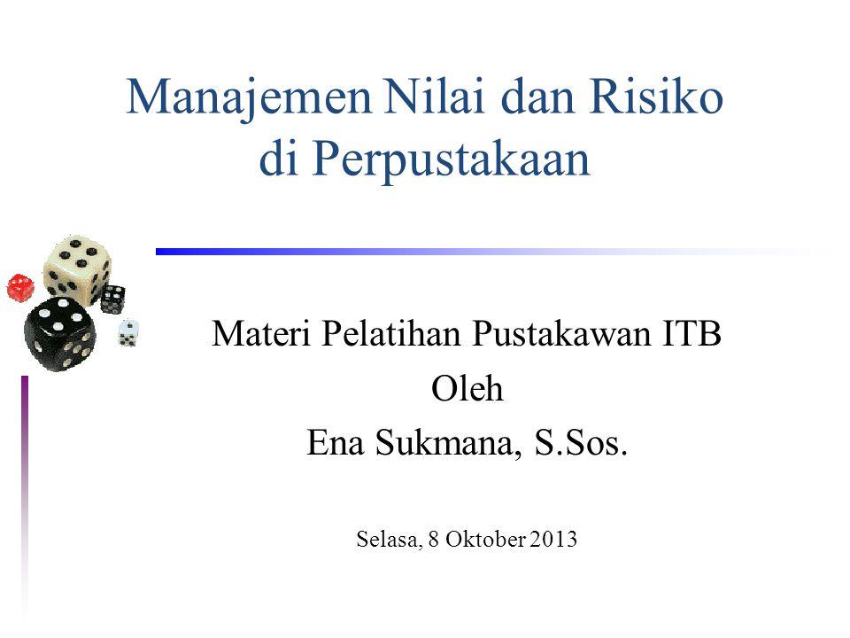 Manajemen Nilai dan Risiko di Perpustakaan Materi Pelatihan Pustakawan ITB Oleh Ena Sukmana, S.Sos. Selasa, 8 Oktober 2013
