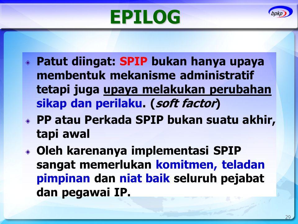 29 EPILOG Patut diingat: SPIP bukan hanya upaya membentuk mekanisme administratif tetapi juga upaya melakukan perubahan sikap dan perilaku. (soft fact