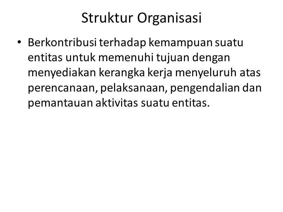 Struktur Organisasi • Berkontribusi terhadap kemampuan suatu entitas untuk memenuhi tujuan dengan menyediakan kerangka kerja menyeluruh atas perencana