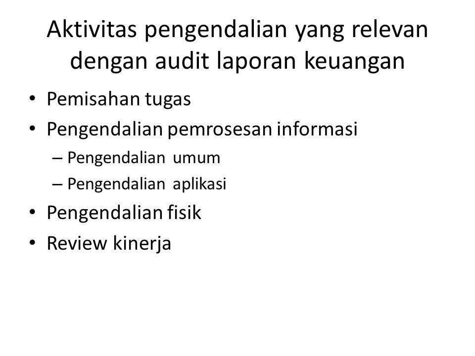 Aktivitas pengendalian yang relevan dengan audit laporan keuangan • Pemisahan tugas • Pengendalian pemrosesan informasi – Pengendalian umum – Pengenda