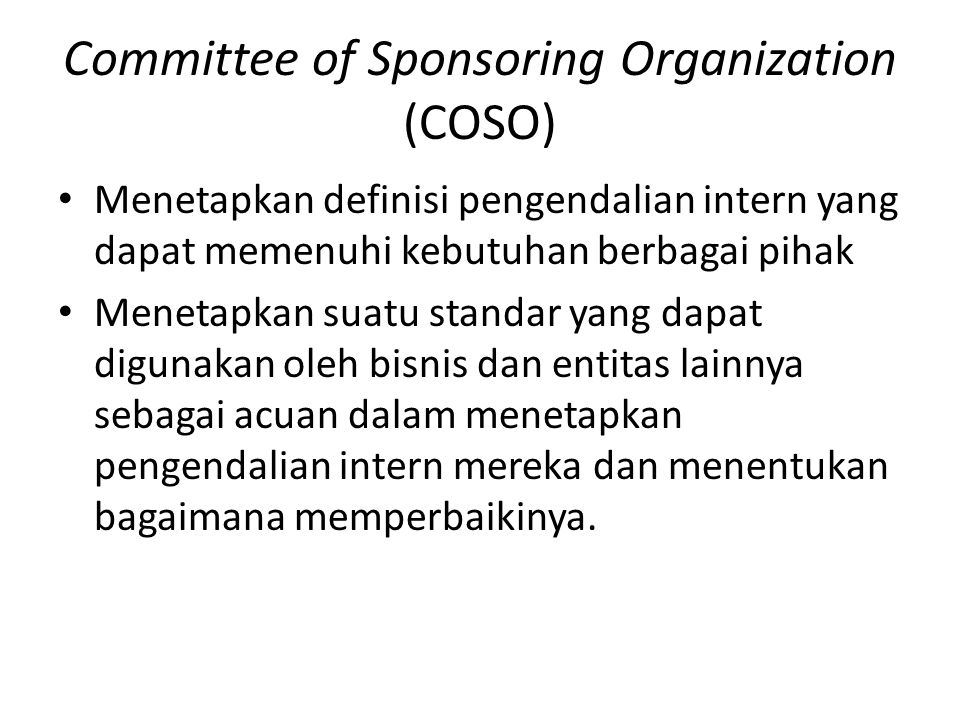 Committee of Sponsoring Organization (COSO) • Menetapkan definisi pengendalian intern yang dapat memenuhi kebutuhan berbagai pihak • Menetapkan suatu