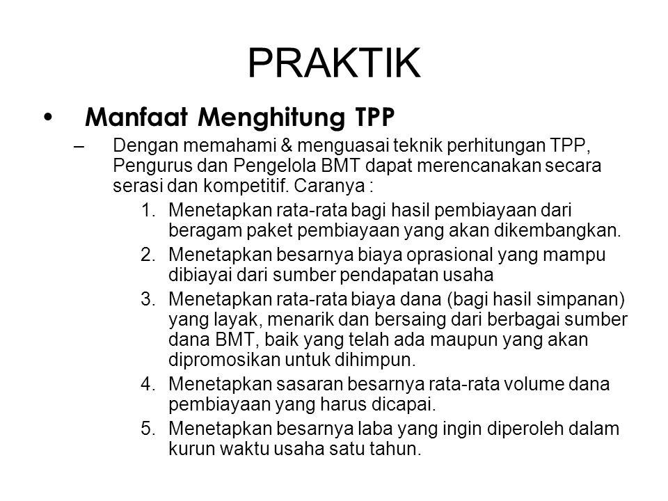 PRAKTIK • Manfaat Menghitung TPP –Dengan memahami & menguasai teknik perhitungan TPP, Pengurus dan Pengelola BMT dapat merencanakan secara serasi dan