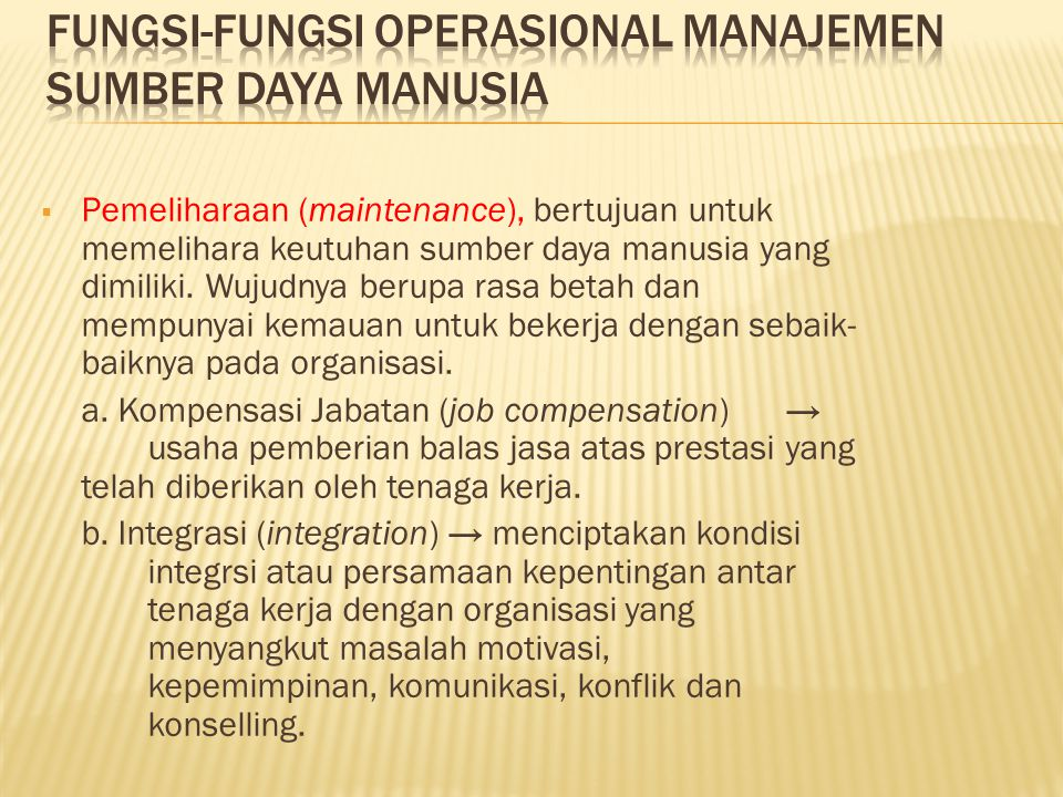  Pemeliharaan (maintenance), bertujuan untuk memelihara keutuhan sumber daya manusia yang dimiliki. Wujudnya berupa rasa betah dan mempunyai kemauan