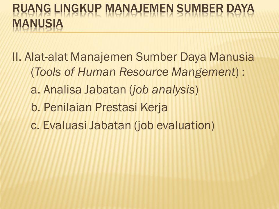 II. Alat-alat Manajemen Sumber Daya Manusia (Tools of Human Resource Mangement) : a. Analisa Jabatan (job analysis) b. Penilaian Prestasi Kerja c. Eva