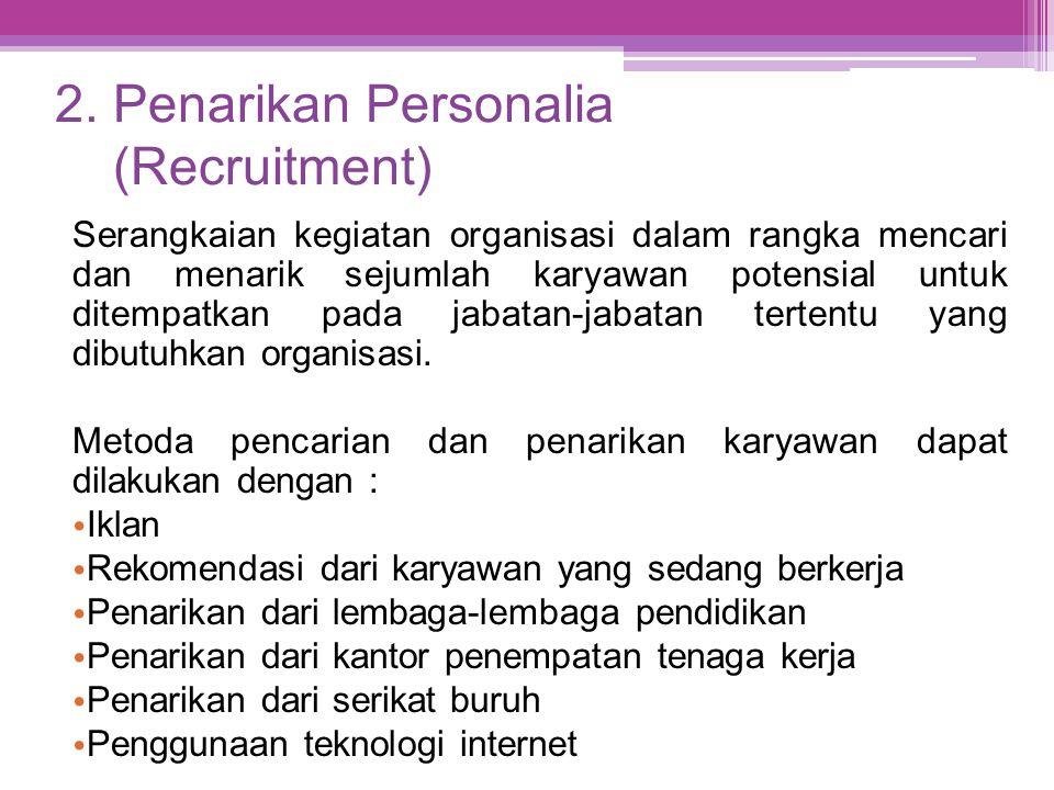 2. Penarikan Personalia (Recruitment) Serangkaian kegiatan organisasi dalam rangka mencari dan menarik sejumlah karyawan potensial untuk ditempatkan p