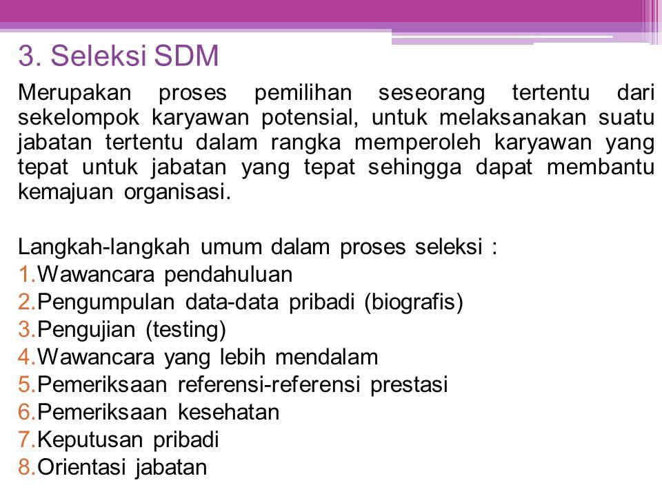 3. Seleksi SDM Merupakan proses pemilihan seseorang tertentu dari sekelompok karyawan potensial, untuk melaksanakan suatu jabatan tertentu dalam rangk