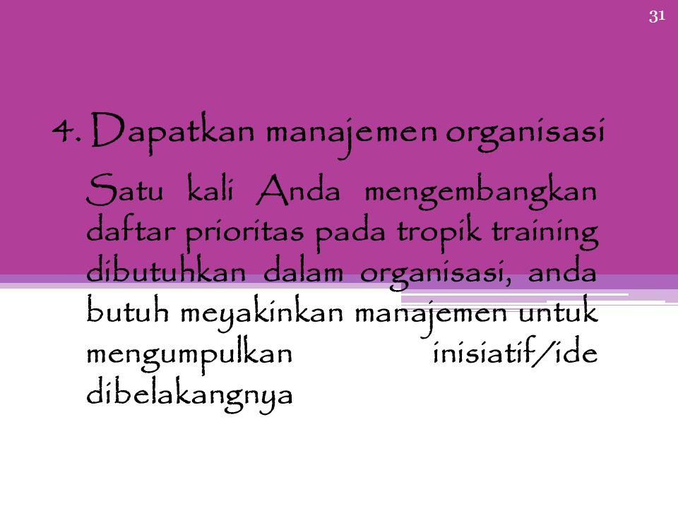 31 4. Dapatkan manajemen organisasi Satu kali Anda mengembangkan daftar prioritas pada tropik training dibutuhkan dalam organisasi, anda butuh meyakin