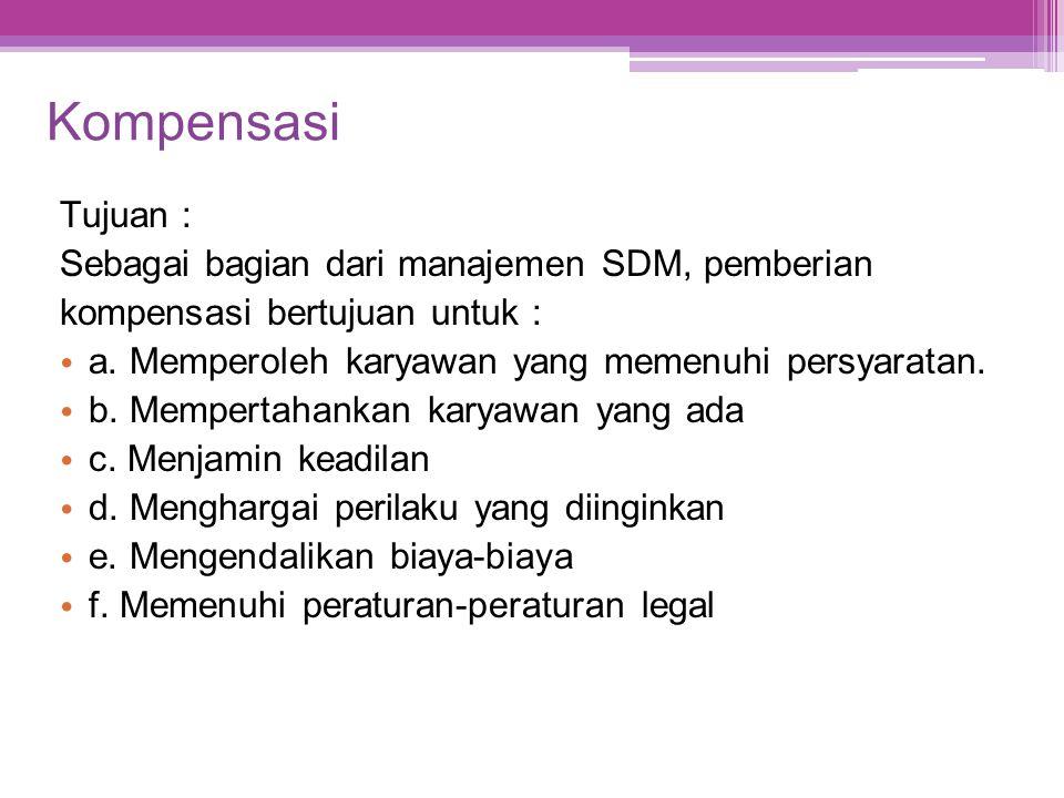 Kompensasi Tujuan : Sebagai bagian dari manajemen SDM, pemberian kompensasi bertujuan untuk : • a. Memperoleh karyawan yang memenuhi persyaratan. • b.