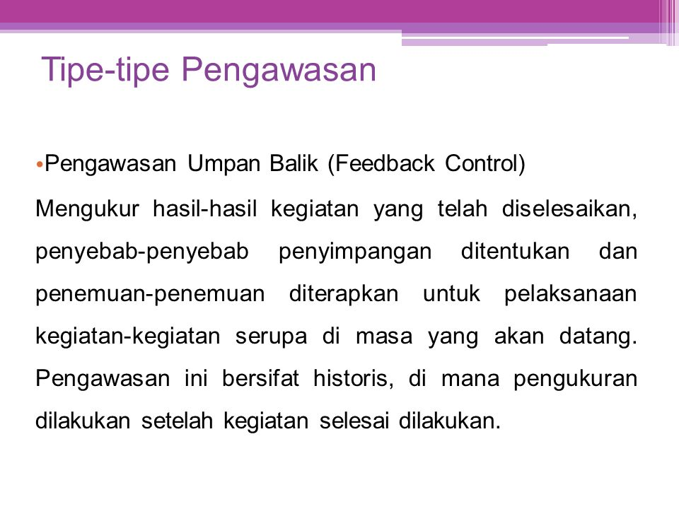Tipe-tipe Pengawasan • Pengawasan Umpan Balik (Feedback Control) Mengukur hasil-hasil kegiatan yang telah diselesaikan, penyebab-penyebab penyimpangan
