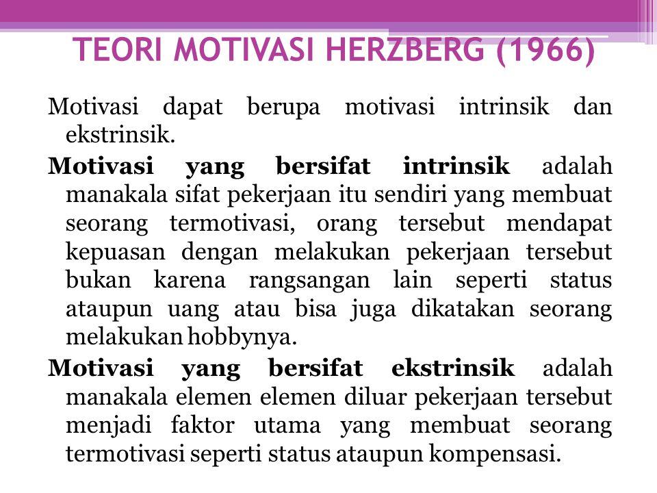 TEORI MOTIVASI HERZBERG (1966) Motivasi dapat berupa motivasi intrinsik dan ekstrinsik. Motivasi yang bersifat intrinsik adalah manakala sifat pekerja