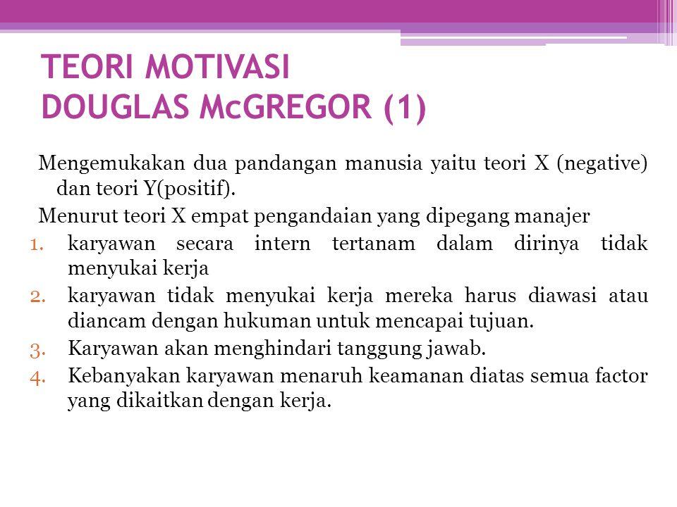 TEORI MOTIVASI DOUGLAS McGREGOR (1) Mengemukakan dua pandangan manusia yaitu teori X (negative) dan teori Y(positif). Menurut teori X empat pengandaia