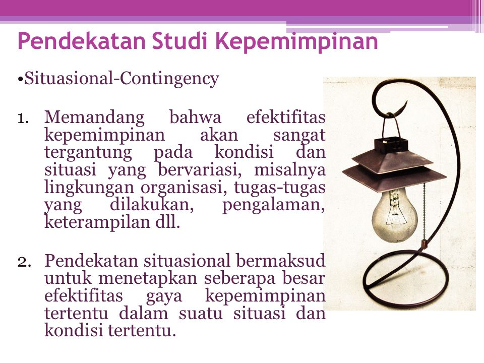 Pendekatan Studi Kepemimpinan •Situasional-Contingency 1.Memandang bahwa efektifitas kepemimpinan akan sangat tergantung pada kondisi dan situasi yang