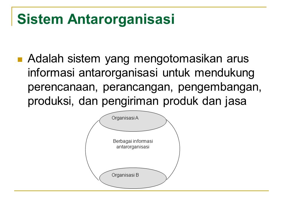 Sistem Antarorganisasi  Adalah sistem yang mengotomasikan arus informasi antarorganisasi untuk mendukung perencanaan, perancangan, pengembangan, prod