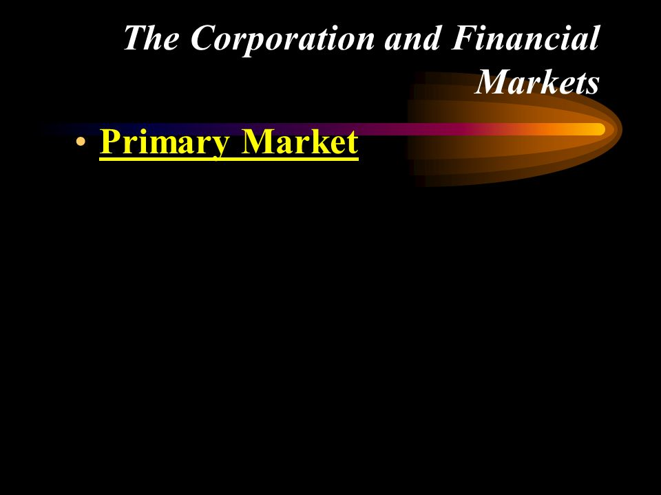 The Corporation and Financial Markets •Primary Market