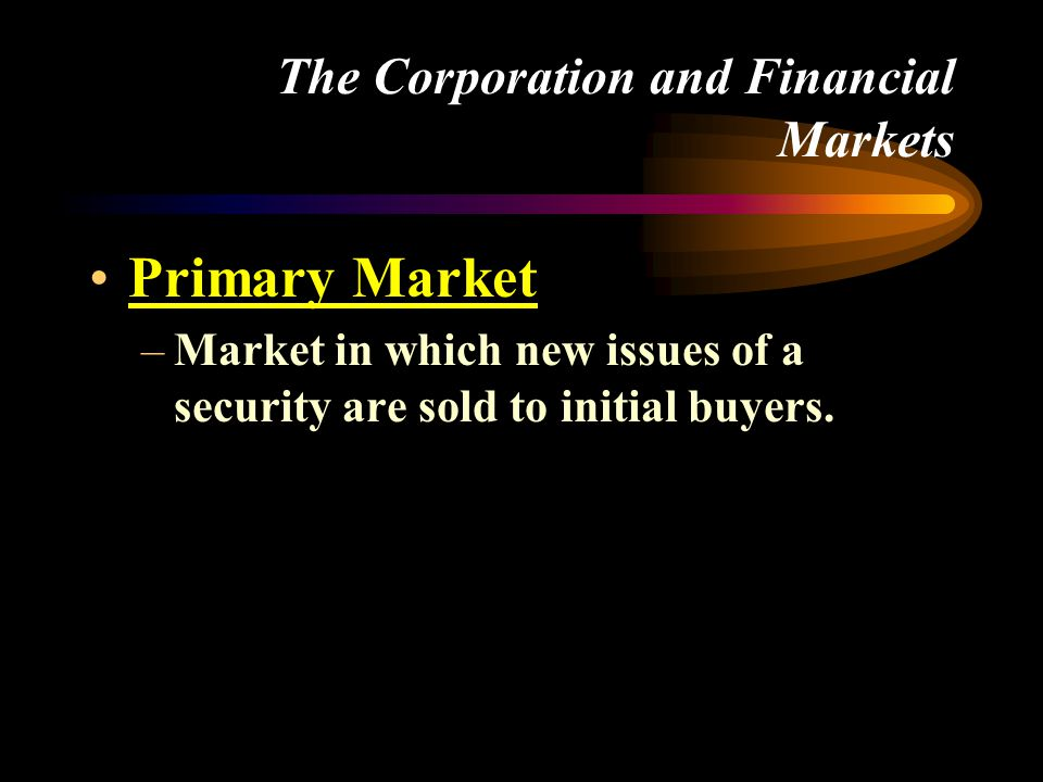 The Corporation and Financial Markets •Primary Market –Market in which new issues of a security are sold to initial buyers.