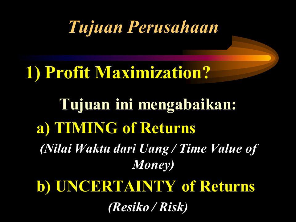 Tujuan Perusahaan 1) Profit Maximization? Tujuan ini mengabaikan: a) TIMING of Returns (Nilai Waktu dari Uang / Time Value of Money) b) UNCERTAINTY of