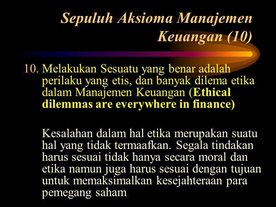 Sepuluh Aksioma Manajemen Keuangan (10) 10.Melakukan Sesuatu yang benar adalah perilaku yang etis, dan banyak dilema etika dalam Manajemen Keuangan (E