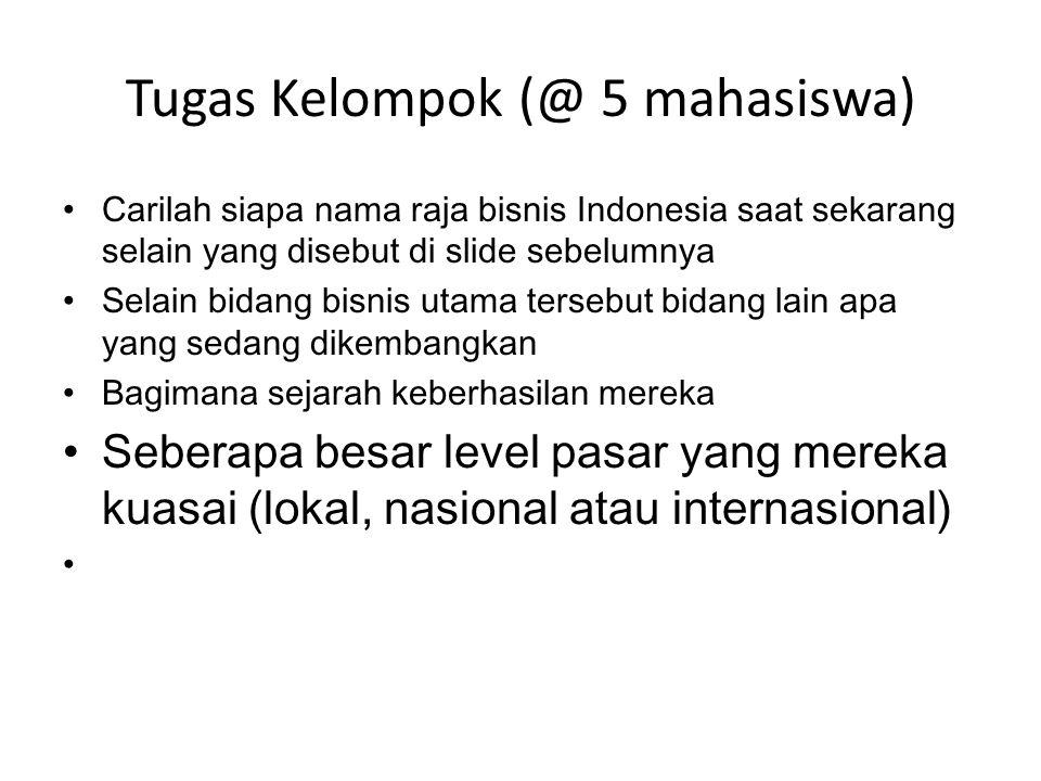 Tugas Kelompok (@ 5 mahasiswa) • Carilah siapa nama raja bisnis Indonesia saat sekarang selain yang disebut di slide sebelumnya • Selain bidang bisnis utama tersebut bidang lain apa yang sedang dikembangkan • Bagimana sejarah keberhasilan mereka • Seberapa besar level pasar yang mereka kuasai (lokal, nasional atau internasional) •