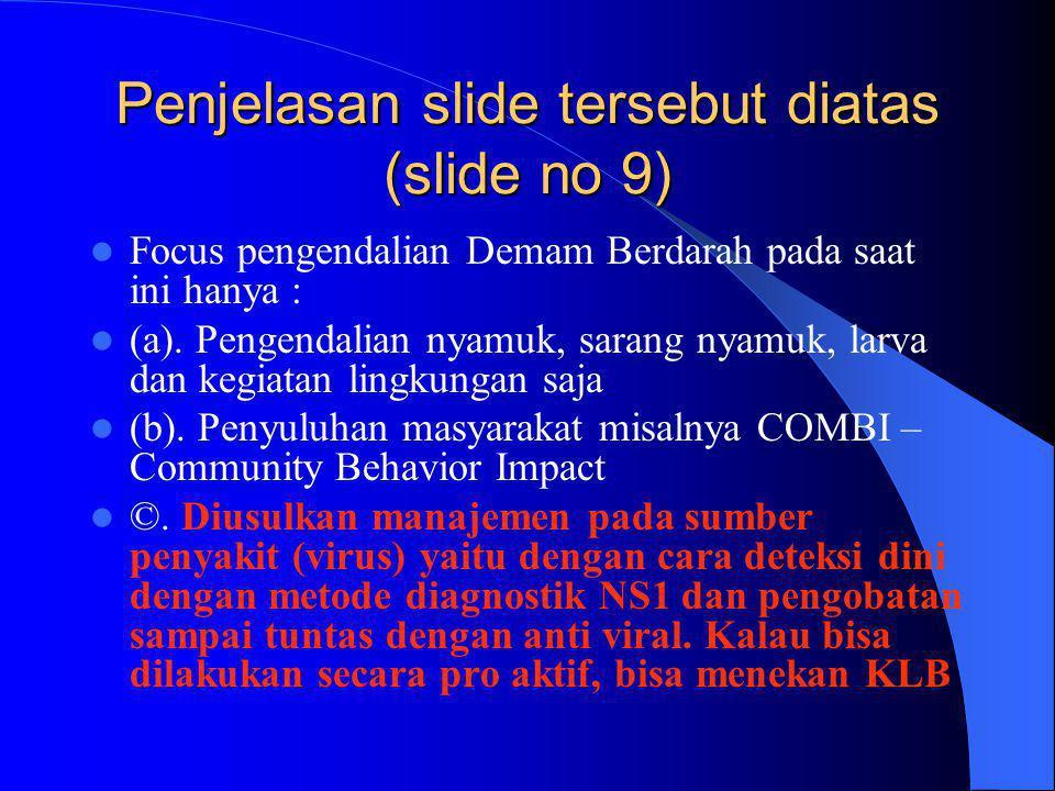 Penjelasan slide tersebut diatas (slide no 9)  Focus pengendalian Demam Berdarah pada saat ini hanya :  (a). Pengendalian nyamuk, sarang nyamuk, lar