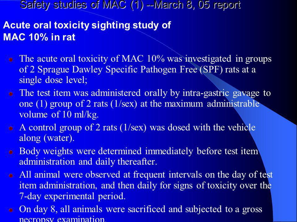 Safety studies of MAC (1) --March 8, 05 report The acute oral toxicity of MAC 10% was investigated in groups of 2 Sprague Dawley Specific Pathogen Fre