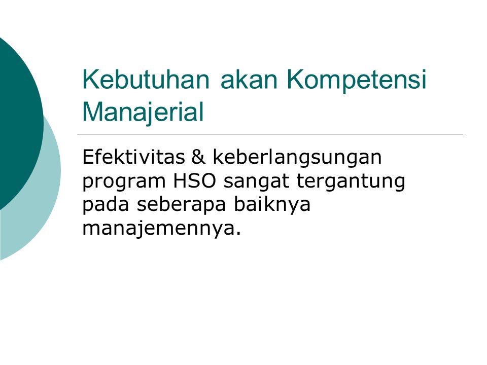 Kebutuhan akan Kompetensi Manajerial Efektivitas & keberlangsungan program HSO sangat tergantung pada seberapa baiknya manajemennya.