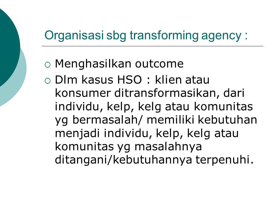 Organisasi sbg transforming agency :  Menghasilkan outcome  Dlm kasus HSO : klien atau konsumer ditransformasikan, dari individu, kelp, kelg atau ko