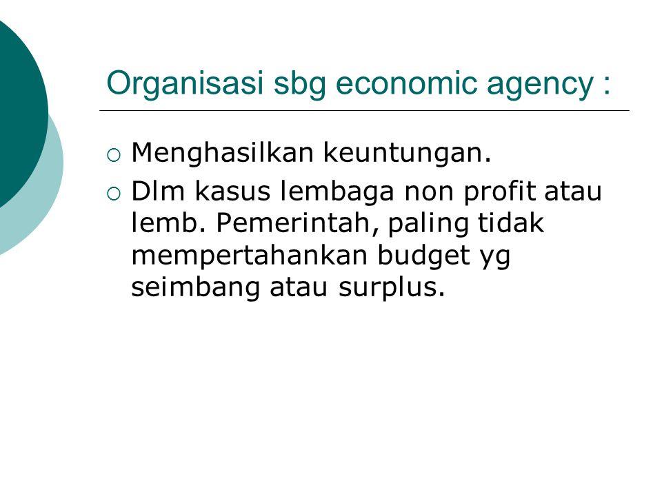 Organisasi sbg economic agency :  Menghasilkan keuntungan.  Dlm kasus lembaga non profit atau lemb. Pemerintah, paling tidak mempertahankan budget y