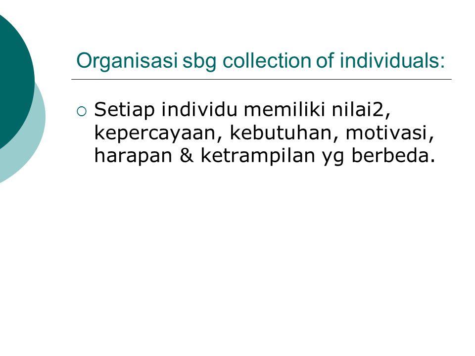 Organisasi sbg collection of individuals:  Setiap individu memiliki nilai2, kepercayaan, kebutuhan, motivasi, harapan & ketrampilan yg berbeda.