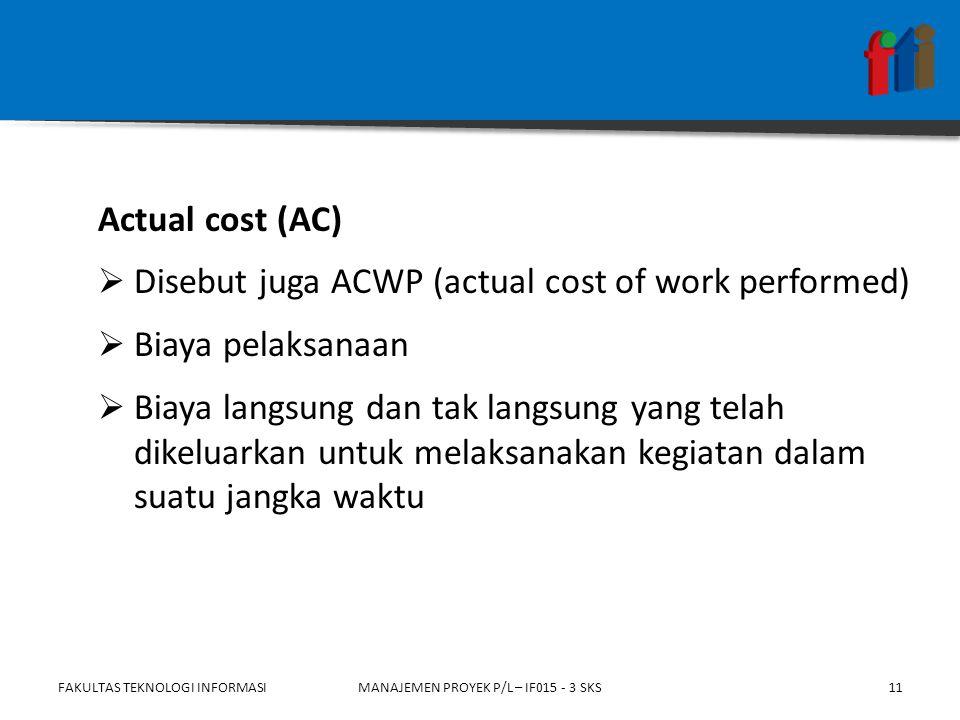 Actual cost (AC)  Disebut juga ACWP (actual cost of work performed)  Biaya pelaksanaan  Biaya langsung dan tak langsung yang telah dikeluarkan untuk melaksanakan kegiatan dalam suatu jangka waktu FAKULTAS TEKNOLOGI INFORMASIMANAJEMEN PROYEK P/L – IF015 - 3 SKS11