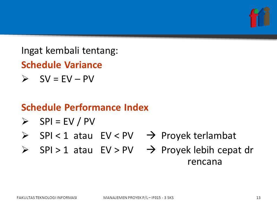 Ingat kembali tentang: Schedule Variance  SV = EV – PV Schedule Performance Index  SPI = EV / PV  SPI < 1 atau EV < PV  Proyek terlambat  SPI > 1 atau EV > PV  Proyek lebih cepat dr rencana FAKULTAS TEKNOLOGI INFORMASIMANAJEMEN PROYEK P/L – IF015 - 3 SKS13
