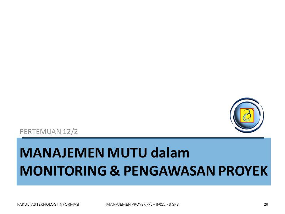 MANAJEMEN MUTU dalam MONITORING & PENGAWASAN PROYEK PERTEMUAN 12/2 FAKULTAS TEKNOLOGI INFORMASIMANAJEMEN PROYEK P/L – IF015 - 3 SKS20