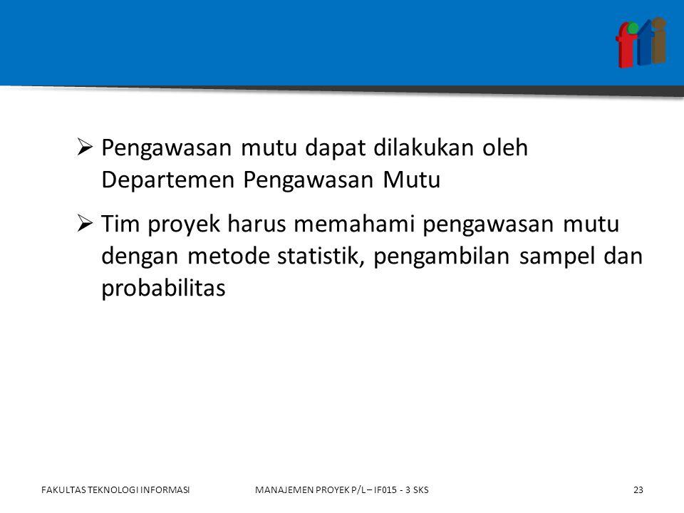  Pengawasan mutu dapat dilakukan oleh Departemen Pengawasan Mutu  Tim proyek harus memahami pengawasan mutu dengan metode statistik, pengambilan sampel dan probabilitas FAKULTAS TEKNOLOGI INFORMASIMANAJEMEN PROYEK P/L – IF015 - 3 SKS23