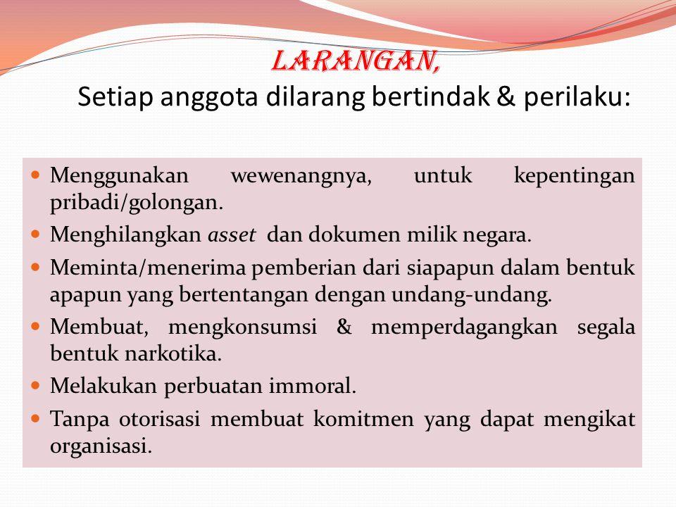 Larangan, Setiap anggota dilarang bertindak & perilaku:  Menggunakan wewenangnya, untuk kepentingan pribadi/golongan.  Menghilangkan asset dan dokum