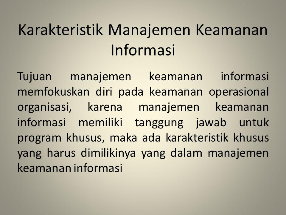 Karakteristik Manajemen Keamanan Informasi Tujuan manajemen keamanan informasi memfokuskan diri pada keamanan operasional organisasi, karena manajemen