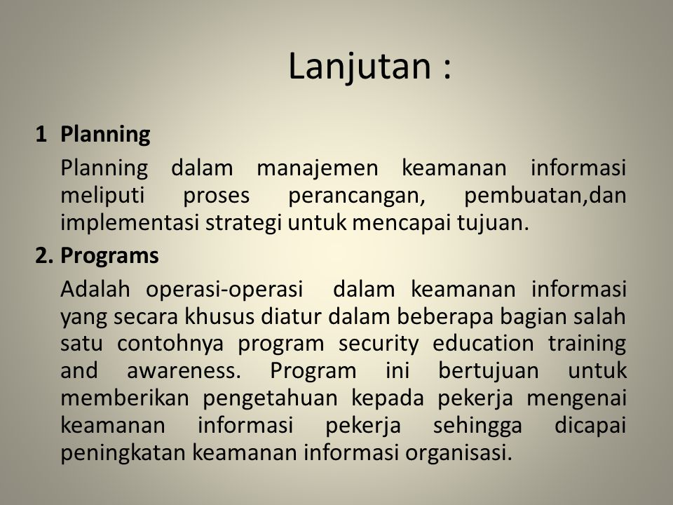 Lanjutan : 1Planning Planning dalam manajemen keamanan informasi meliputi proses perancangan, pembuatan,dan implementasi strategi untuk mencapai tujua