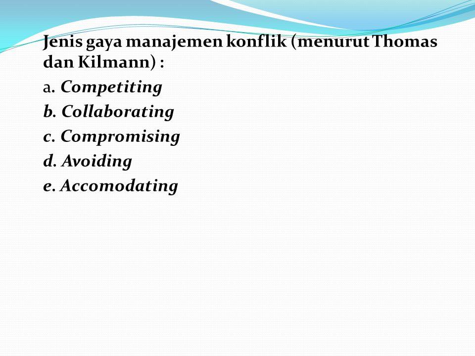 Jenis gaya manajemen konflik (menurut Thomas dan Kilmann) : a. Competiting b. Collaborating c. Compromising d. Avoiding e. Accomodating